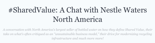 "A conversation with North America's largest seller of bottled water on how they define Shared Value, their take on what's often critiqued as an ""unsustainable business model,"" their drive for modernizing recycling infrastructure and much more more!"